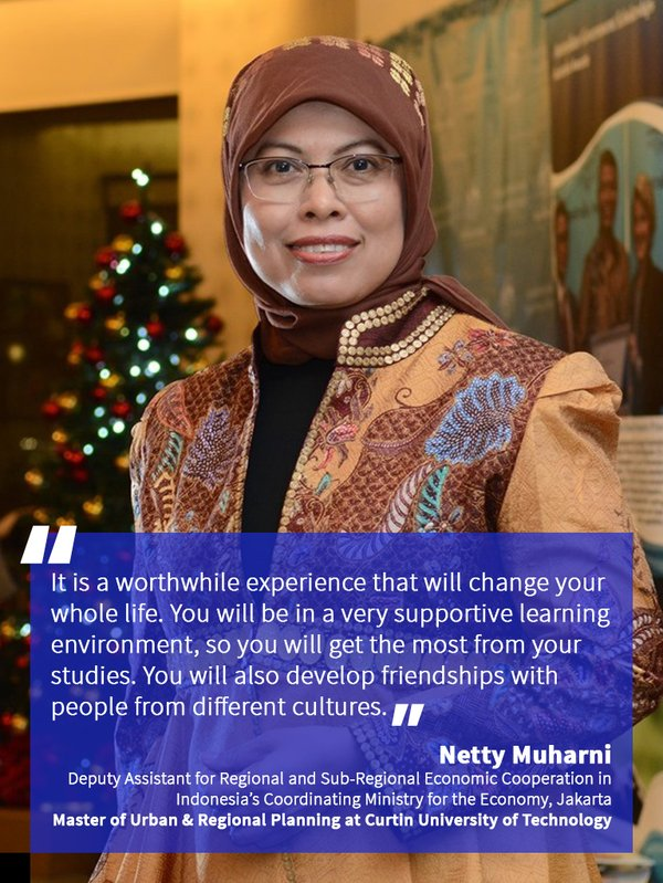 """It is a worthwhile experience that will change your whole life. You will be in a very supportive learning environment, so you will get the most from your studies. You will also develop friendships with people from different cultures."" Netty Muharni, Deputy Assistant for Regional and Sub-Regional Economic Cooperation in Indonesia's Coordinating Ministry for the Economy, in Jakarta. She has a Master of Urban and Regional Planning at Curtin University of Technology."